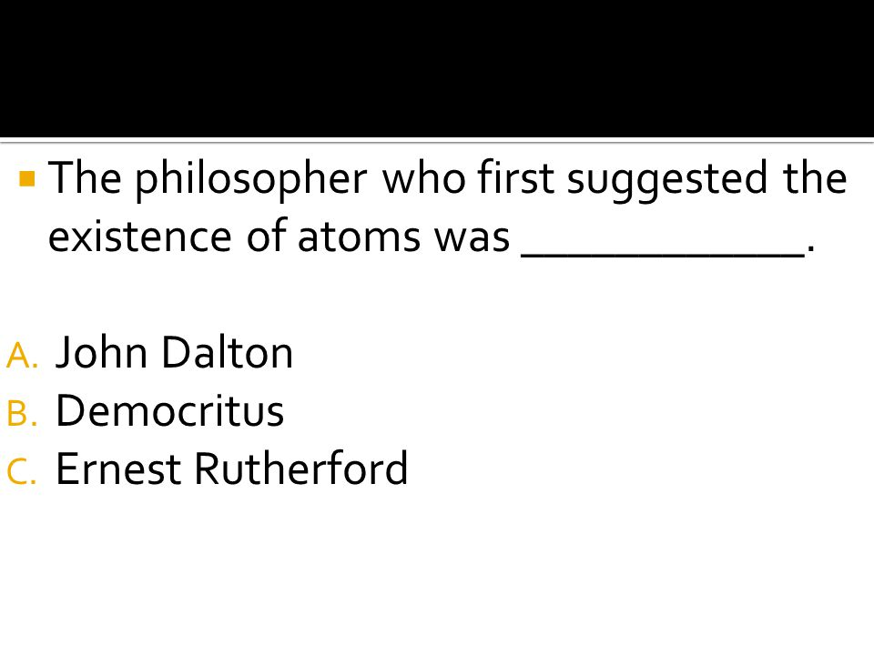 The philosopher who first suggested the existence of atoms was ____________.