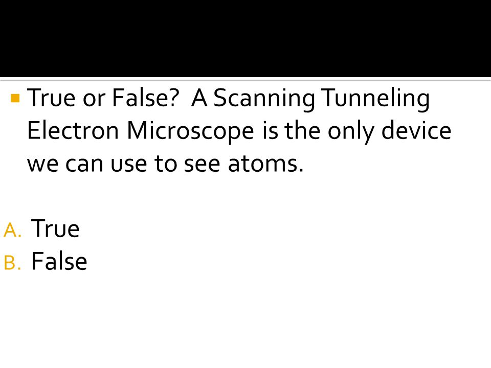 True or False A Scanning Tunneling Electron Microscope is the only device we can use to see atoms.