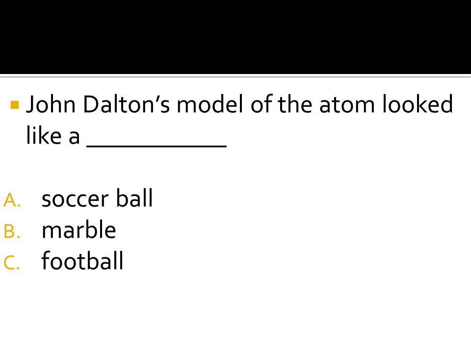 John Dalton's model of the atom looked like a ___________