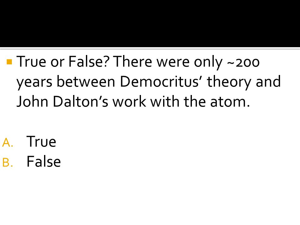 True or False There were only ~200 years between Democritus' theory and John Dalton's work with the atom.