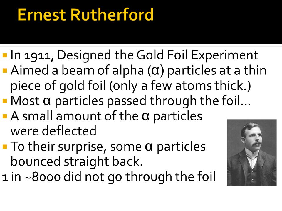 Ernest Rutherford In 1911, Designed the Gold Foil Experiment