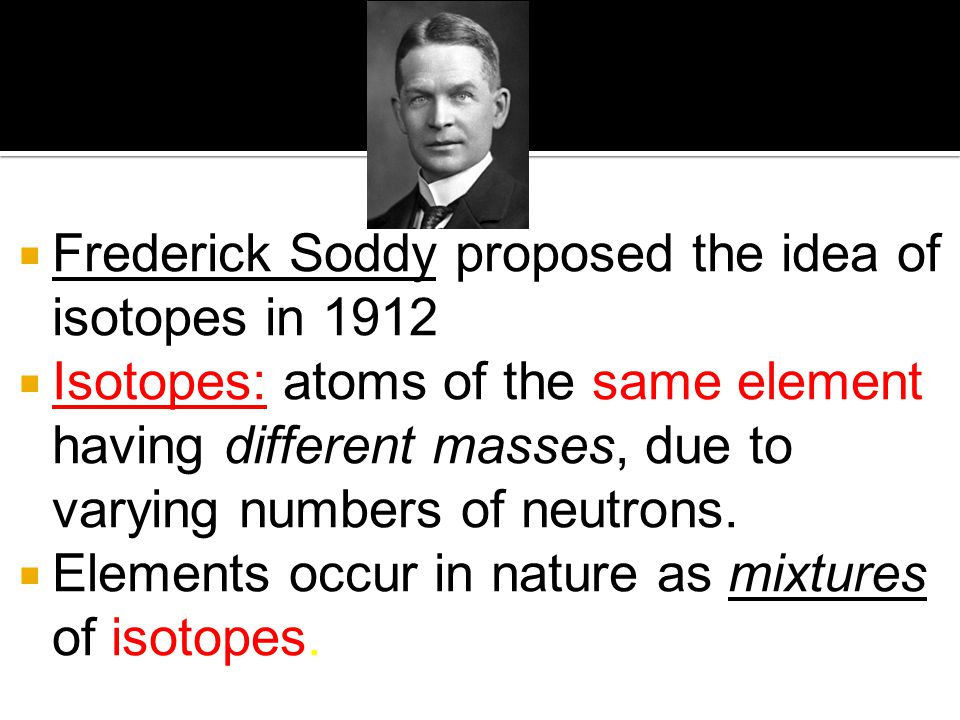 Frederick Soddy proposed the idea of isotopes in 1912