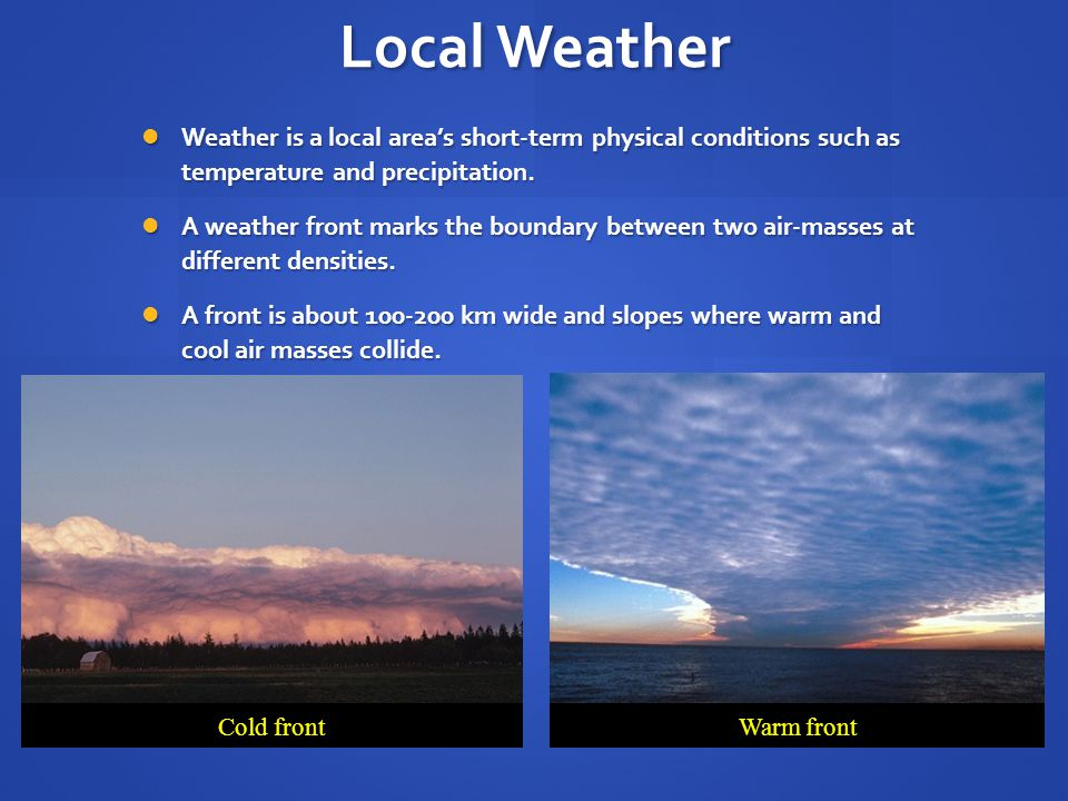 Local Weather Weather is a local area's short-term physical conditions such as temperature and precipitation.