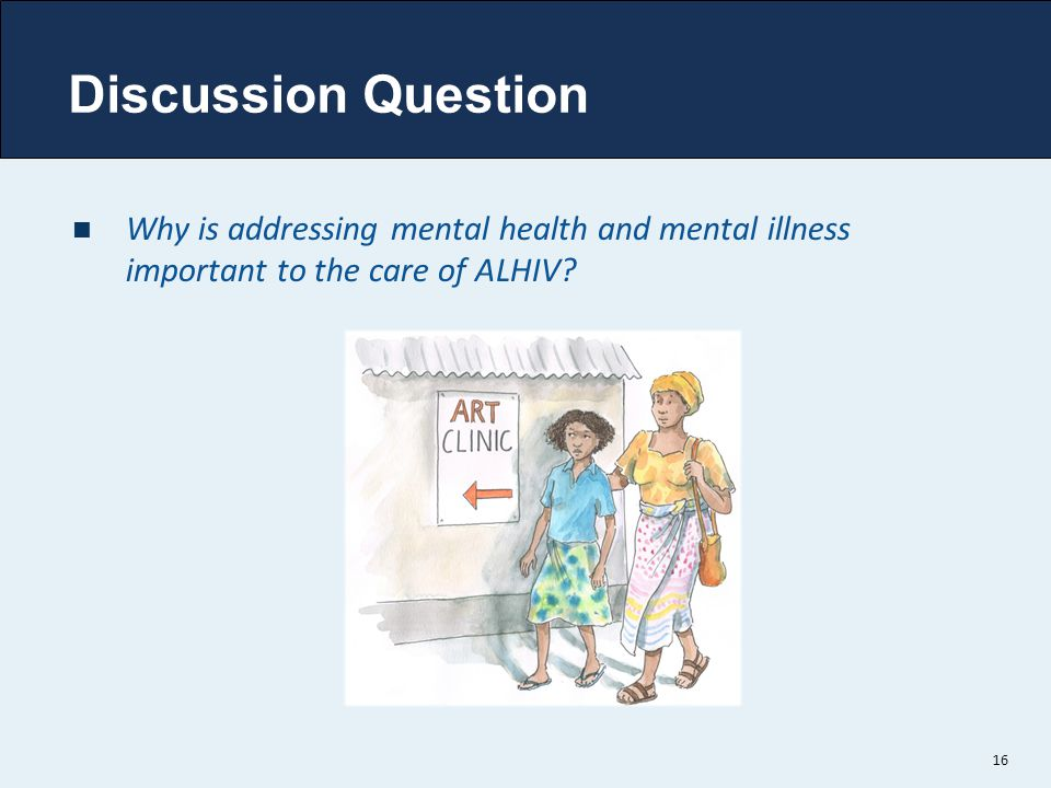 Discussion Question Why is addressing mental health and mental illness important to the care of ALHIV