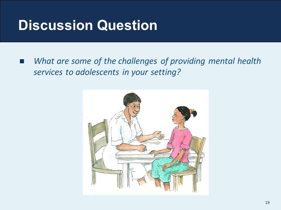Discussion Question What are some of the challenges of providing mental health services to adolescents in your setting