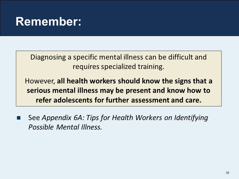 Remember: Diagnosing a specific mental illness can be difficult and requires specialized training.