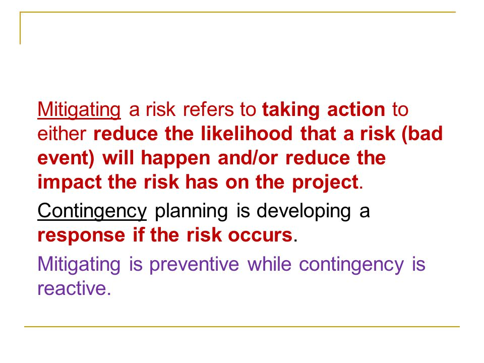 Mitigating a risk refers to taking action to either reduce the likelihood that a risk (bad event) will happen and/or reduce the impact the risk has on the project.