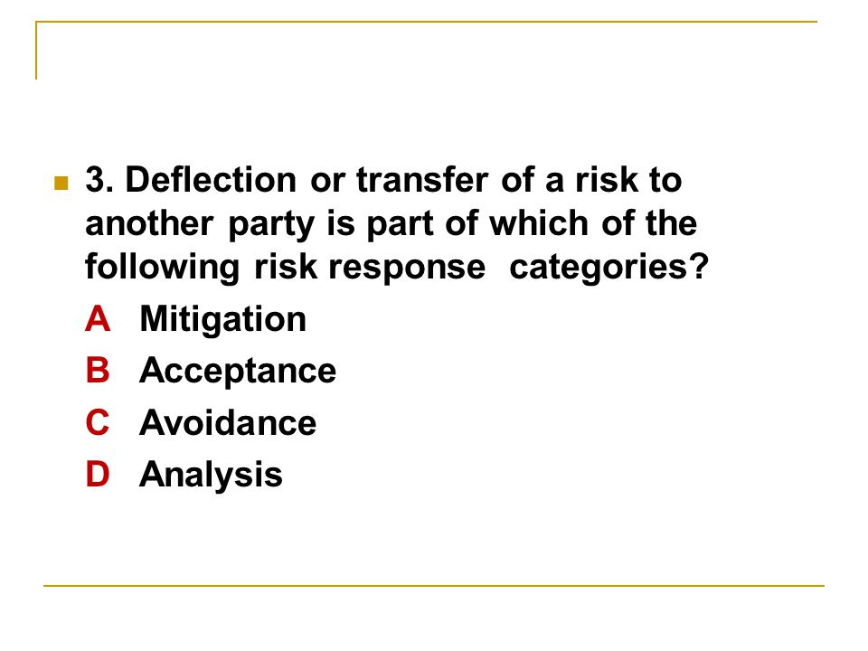 3. Deflection or transfer of a risk to another party is part of which of the following risk response categories