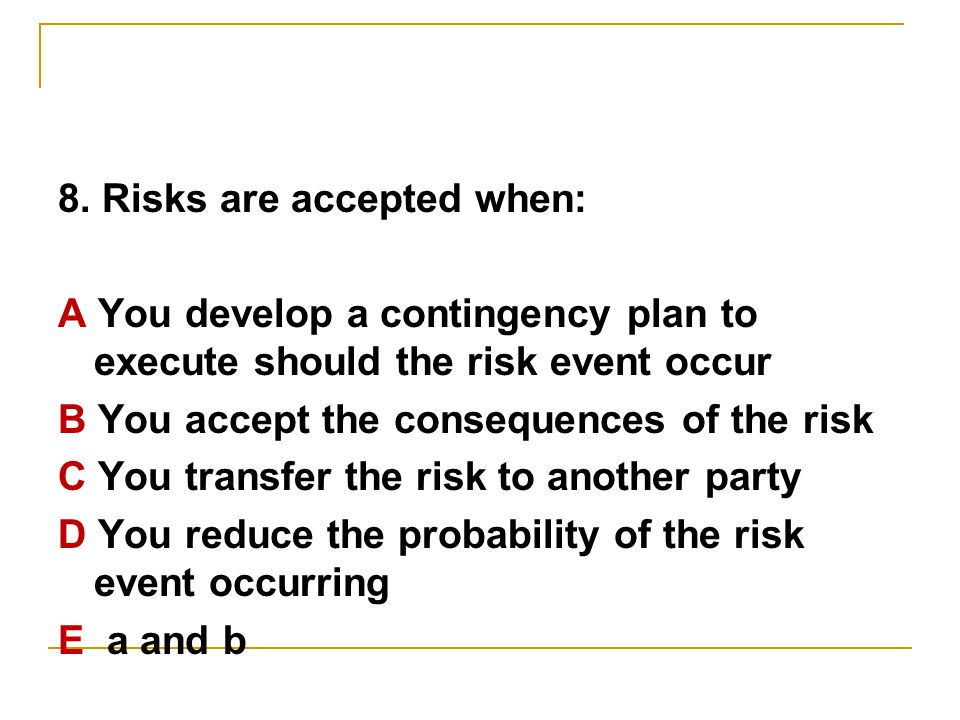 8. Risks are accepted when: