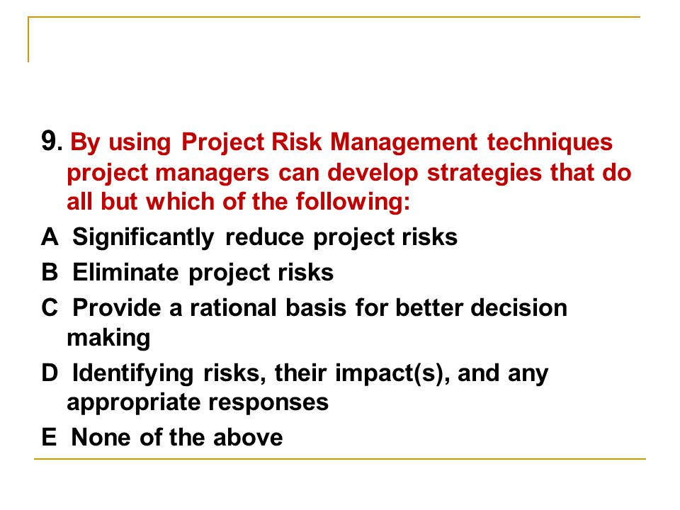 9. By using Project Risk Management techniques project managers can develop strategies that do all but which of the following: