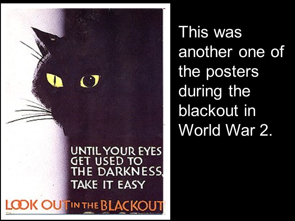 This was another one of the posters during the blackout in World War 2.