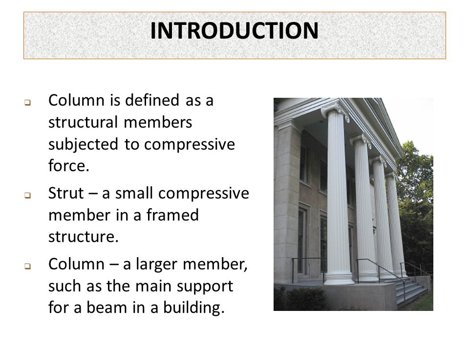 INTRODUCTION Column is defined as a structural members subjected to compressive force.