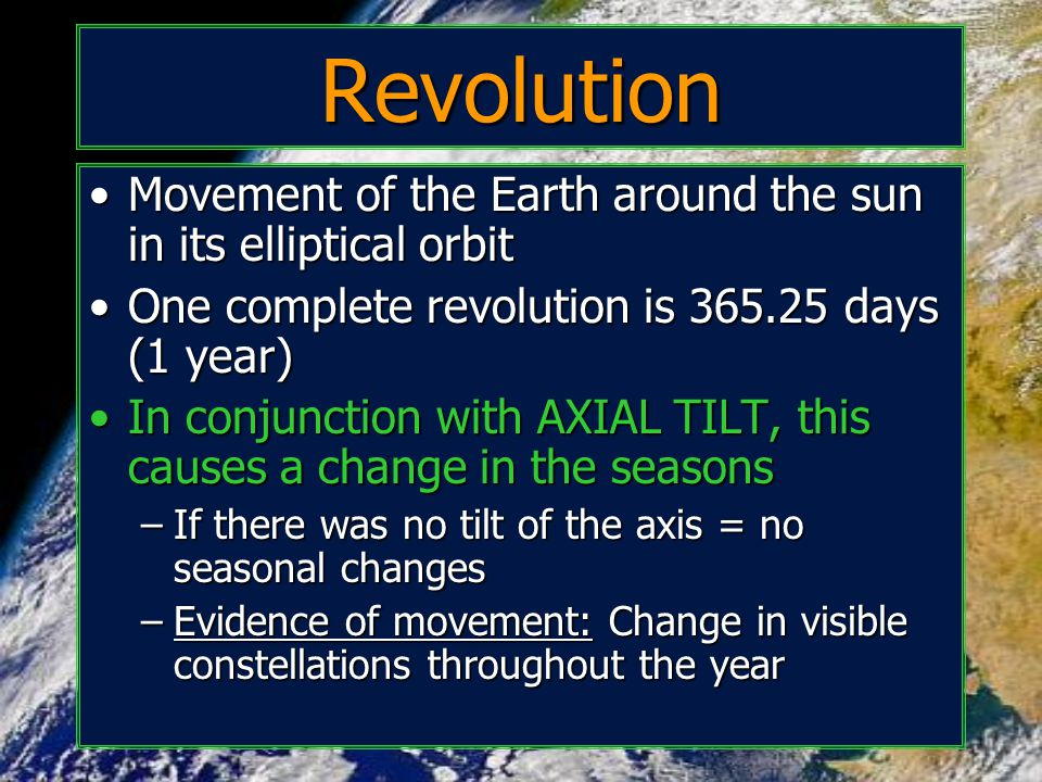 Revolution Movement of the Earth around the sun in its elliptical orbit. One complete revolution is 365.25 days (1 year)