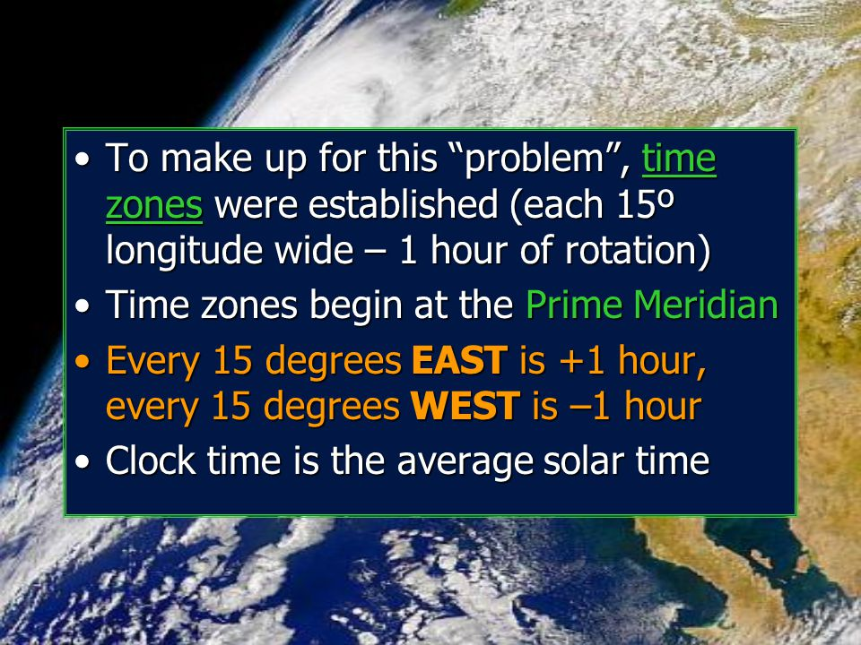 To make up for this problem , time zones were established (each 15º longitude wide – 1 hour of rotation)
