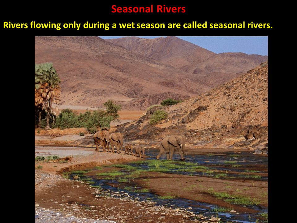 Rivers flowing only during a wet season are called seasonal rivers.