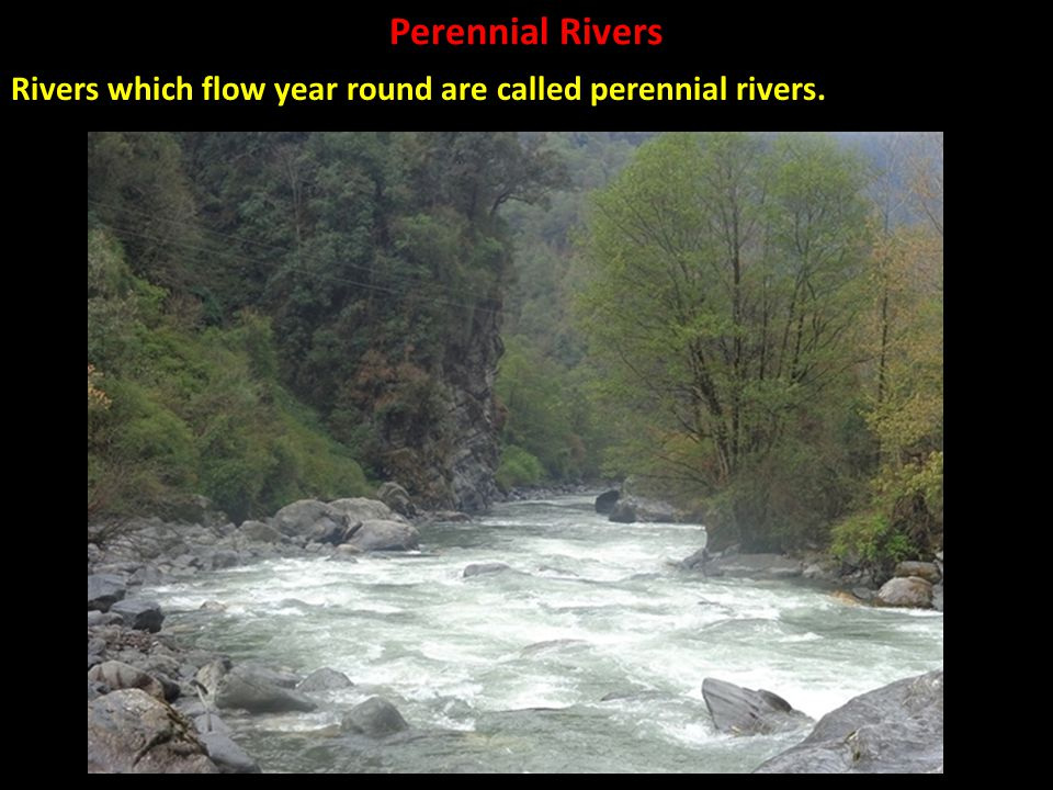 Rivers which flow year round are called perennial rivers.