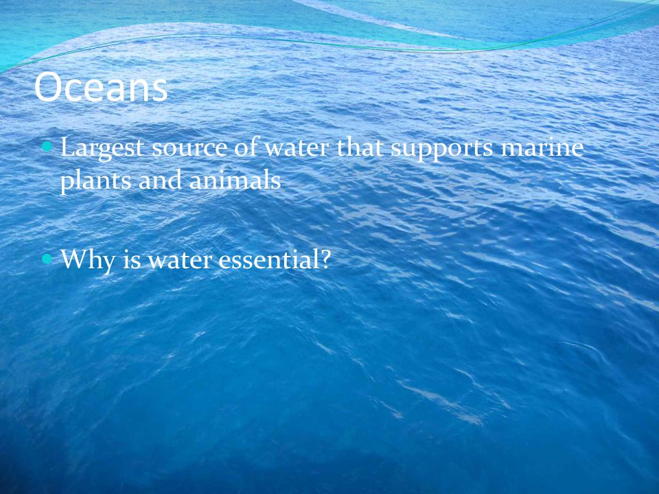Oceans Largest source of water that supports marine plants and animals