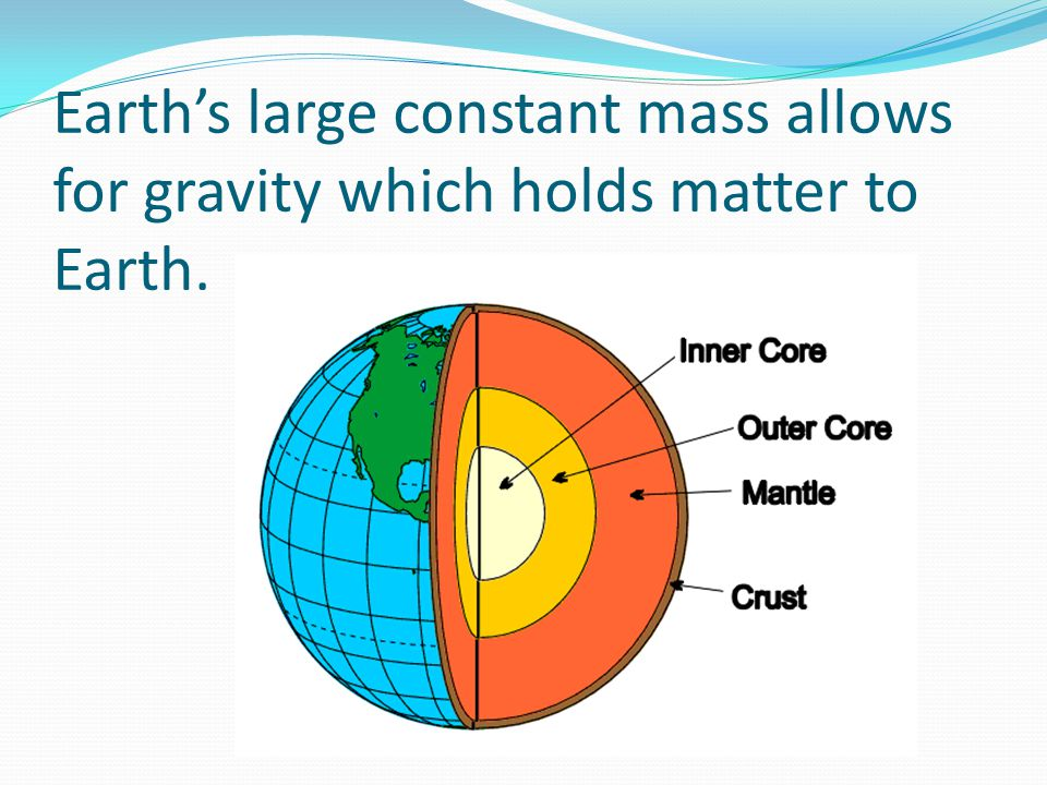 Earth's large constant mass allows for gravity which holds matter to Earth.