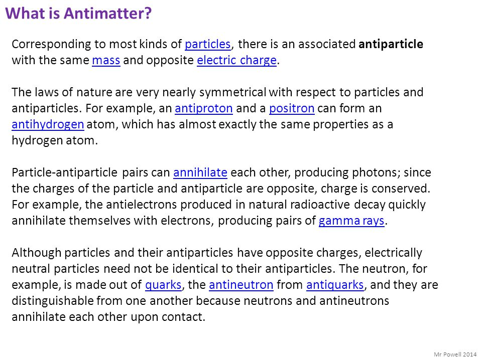 What is Antimatter Corresponding to most kinds of particles, there is an associated antiparticle with the same mass and opposite electric charge.