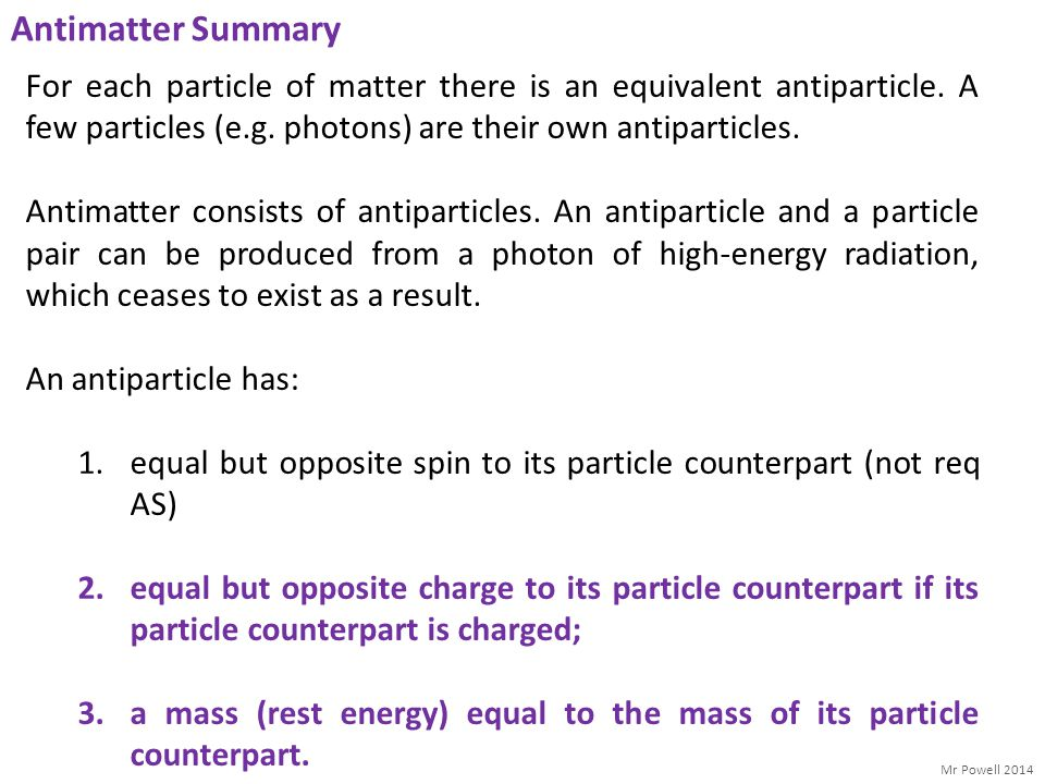 Antimatter Summary For each particle of matter there is an equivalent antiparticle. A few particles (e.g. photons) are their own antiparticles.