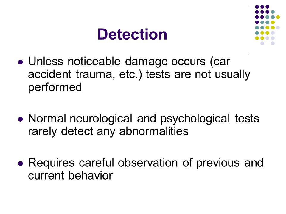 Detection Unless noticeable damage occurs (car accident trauma, etc.) tests are not usually performed.