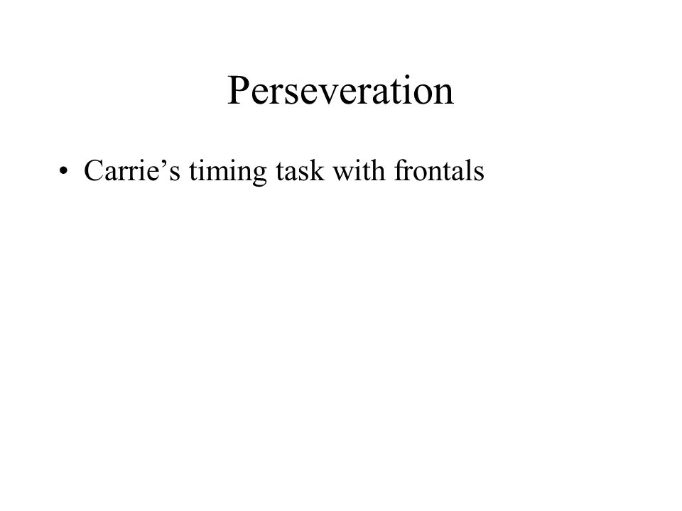 Perseveration Carrie's timing task with frontals