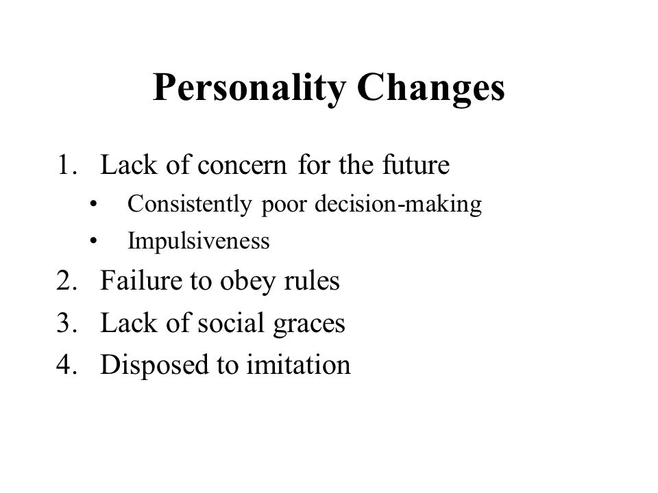 Personality Changes Lack of concern for the future