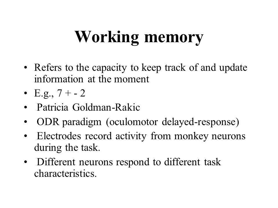 Working memory Refers to the capacity to keep track of and update information at the moment. E.g., 7 + - 2.