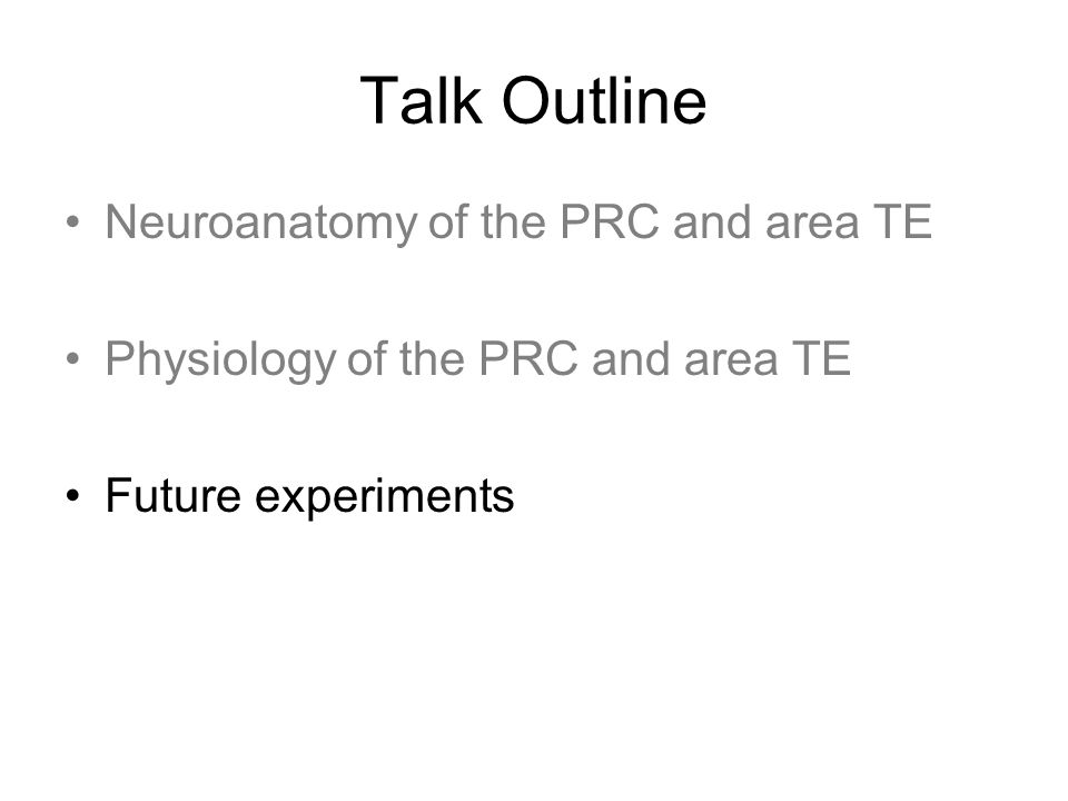 Talk Outline Neuroanatomy of the PRC and area TE