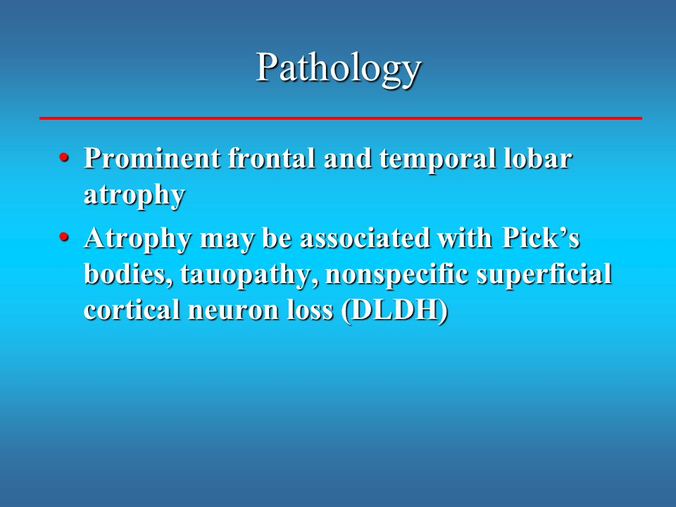 Pathology Prominent frontal and temporal lobar atrophy