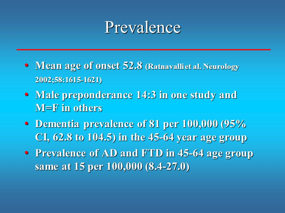 Prevalence Mean age of onset 52.8 (Ratnavalli et al. Neurology 2002;58:1615-1621) Male preponderance 14:3 in one study and M=F in others.