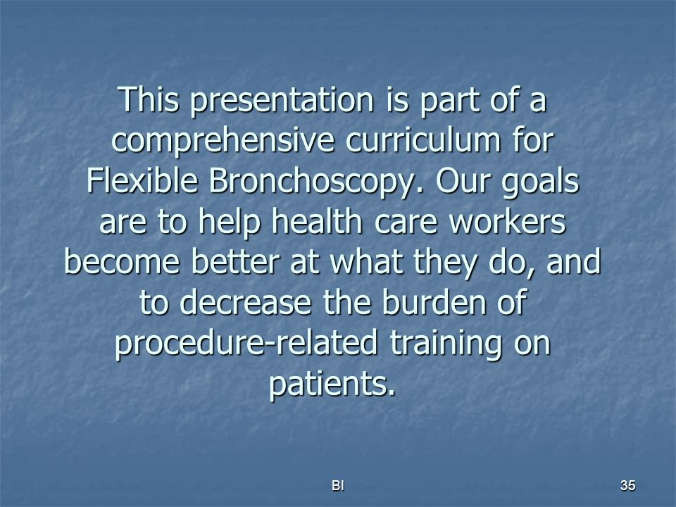 This presentation is part of a comprehensive curriculum for Flexible Bronchoscopy. Our goals are to help health care workers become better at what they do, and to decrease the burden of procedure-related training on patients.