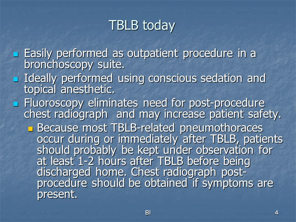 TBLB today Easily performed as outpatient procedure in a bronchoscopy suite. Ideally performed using conscious sedation and topical anesthetic.