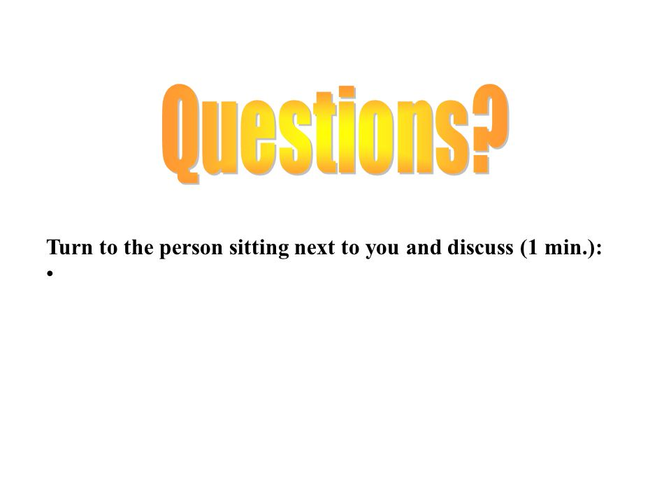 Questions Turn to the person sitting next to you and discuss (1 min.):