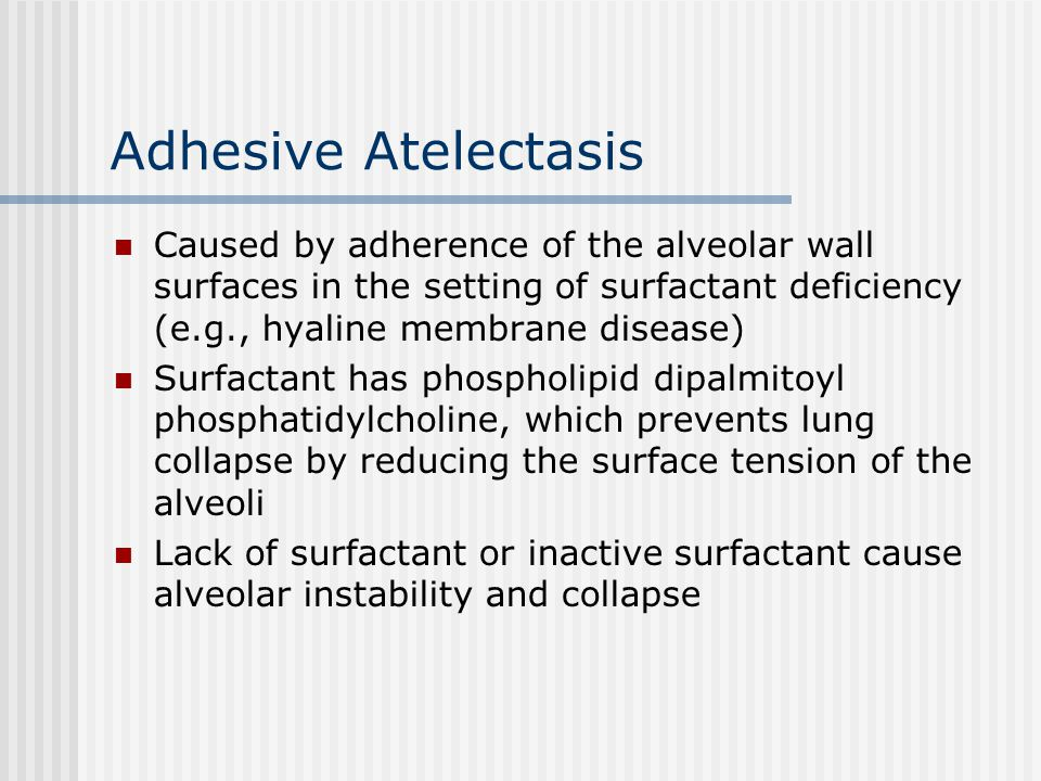 Adhesive Atelectasis Caused by adherence of the alveolar wall surfaces in the setting of surfactant deficiency (e.g., hyaline membrane disease)