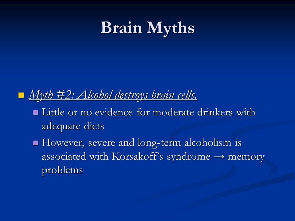 Brain Myths Myth #2: Alcohol destroys brain cells.