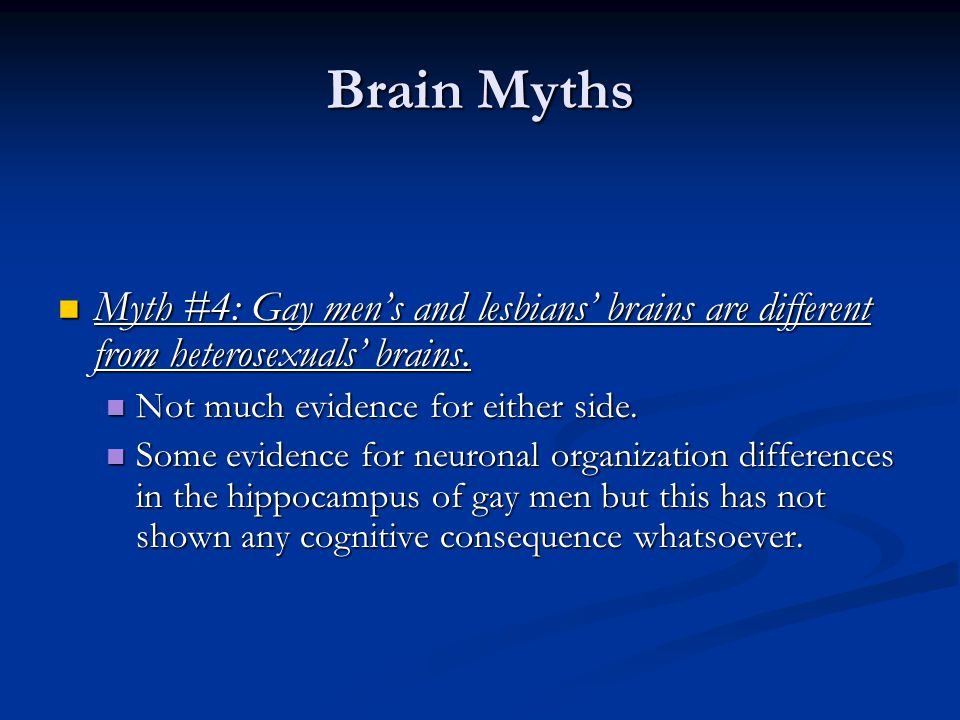 Brain Myths Myth #4: Gay men's and lesbians' brains are different from heterosexuals' brains. Not much evidence for either side.