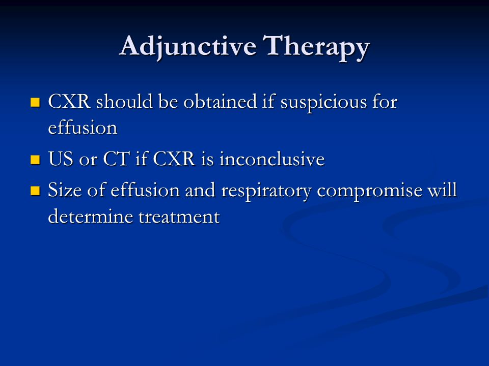 Adjunctive Therapy CXR should be obtained if suspicious for effusion