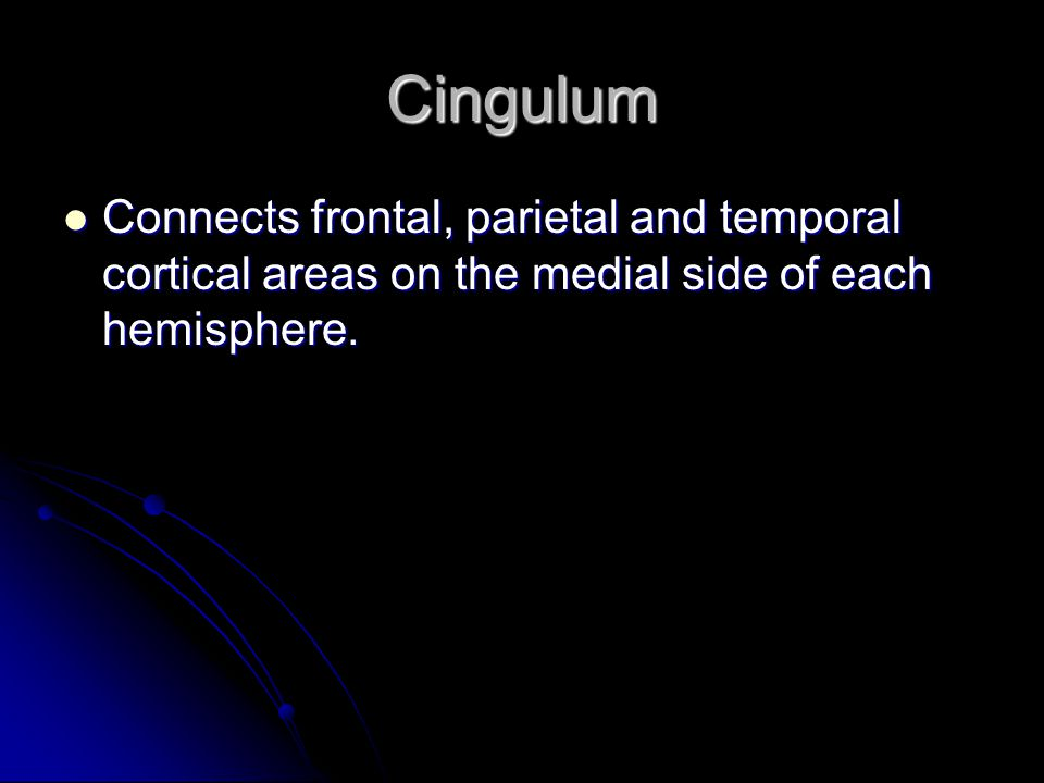 Cingulum Connects frontal, parietal and temporal cortical areas on the medial side of each hemisphere.