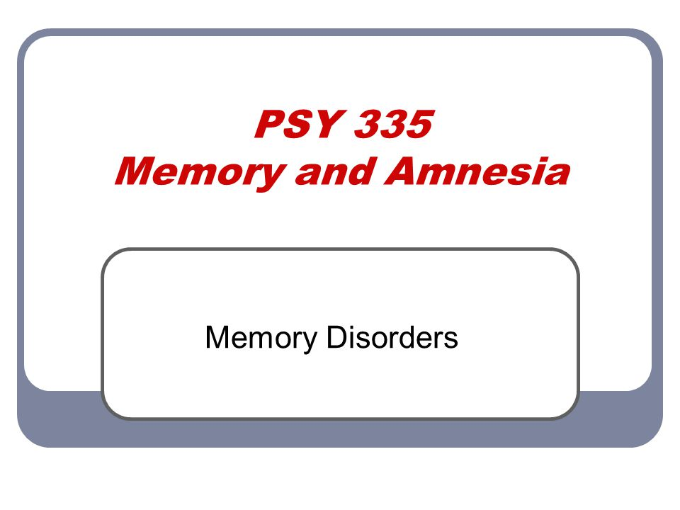 PSY 335 Memory and Amnesia Memory Disorders