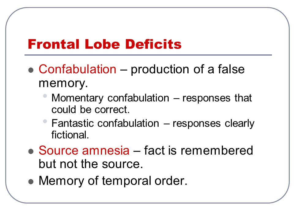Frontal Lobe Deficits Confabulation – production of a false memory.