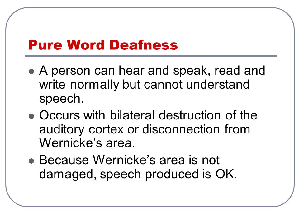 Pure Word Deafness A person can hear and speak, read and write normally but cannot understand speech.