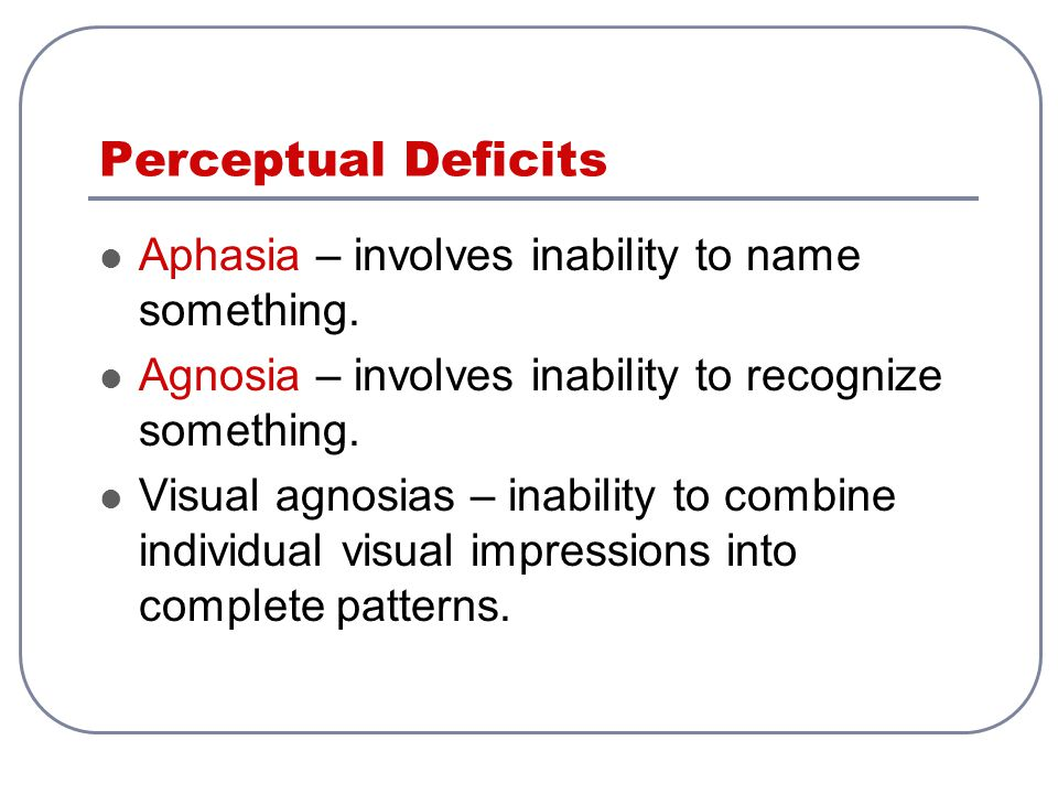 Perceptual Deficits Aphasia – involves inability to name something.