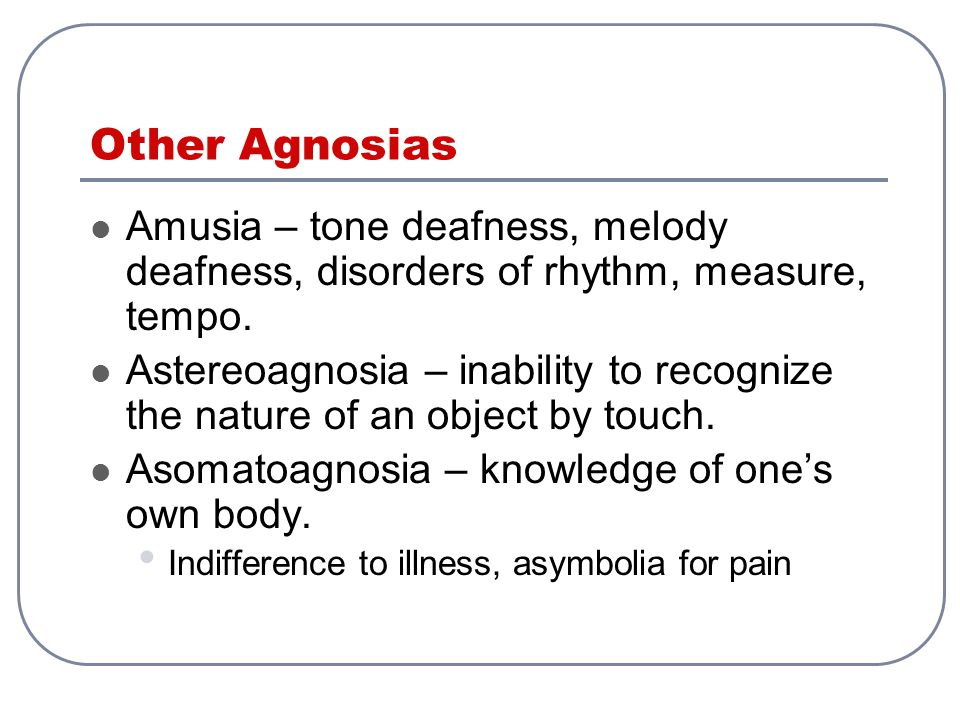 Other Agnosias Amusia – tone deafness, melody deafness, disorders of rhythm, measure, tempo.