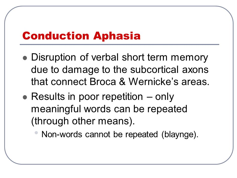 Conduction Aphasia Disruption of verbal short term memory due to damage to the subcortical axons that connect Broca & Wernicke's areas.