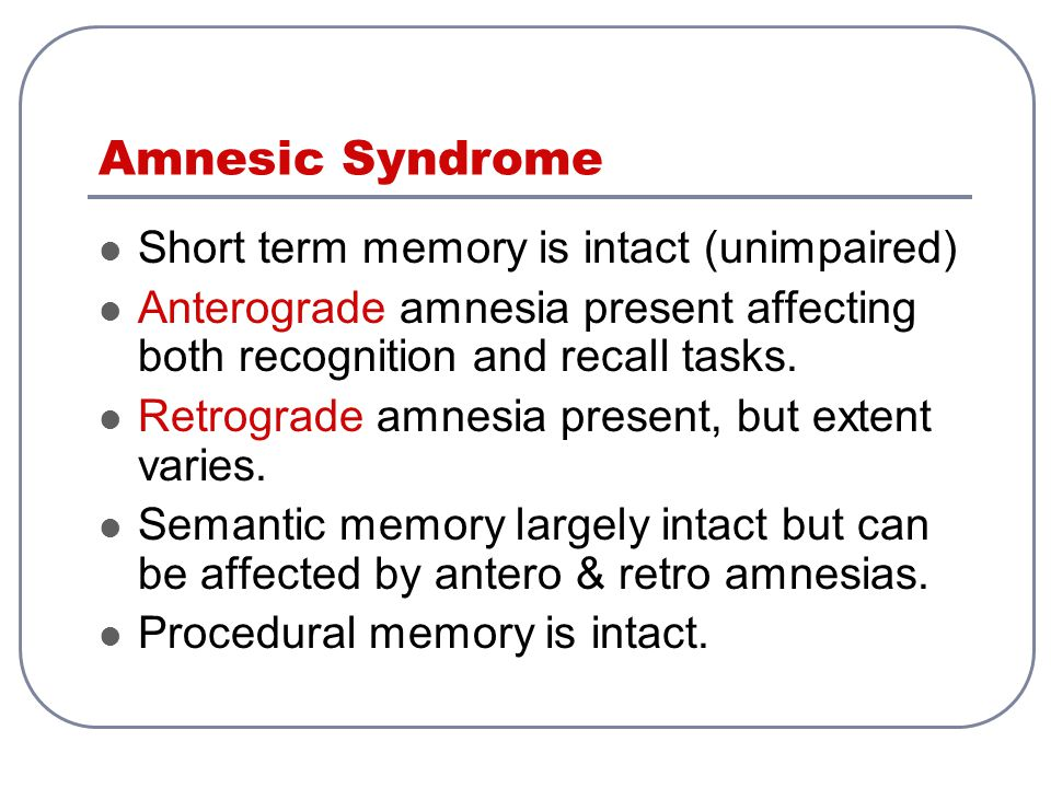 Amnesic Syndrome Short term memory is intact (unimpaired)