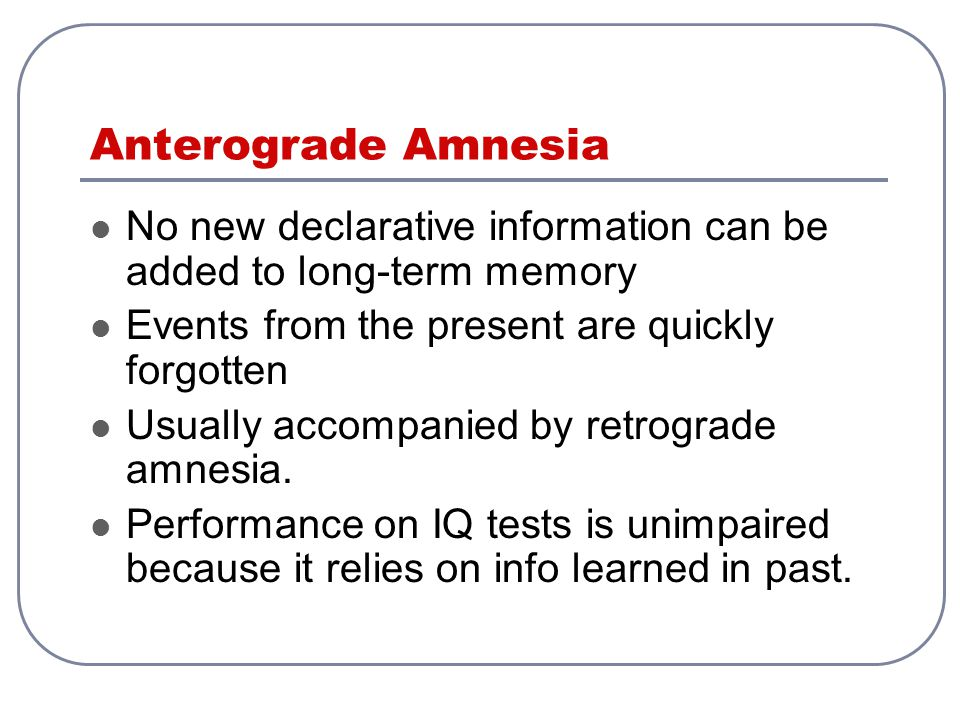 Anterograde Amnesia No new declarative information can be added to long-term memory. Events from the present are quickly forgotten.
