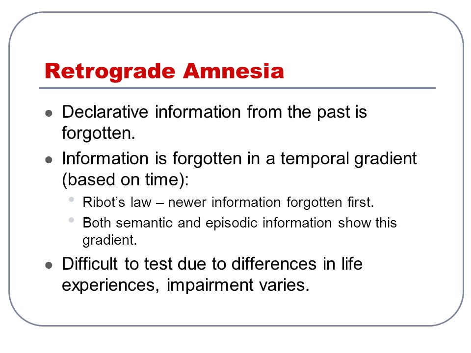 Retrograde Amnesia Declarative information from the past is forgotten.