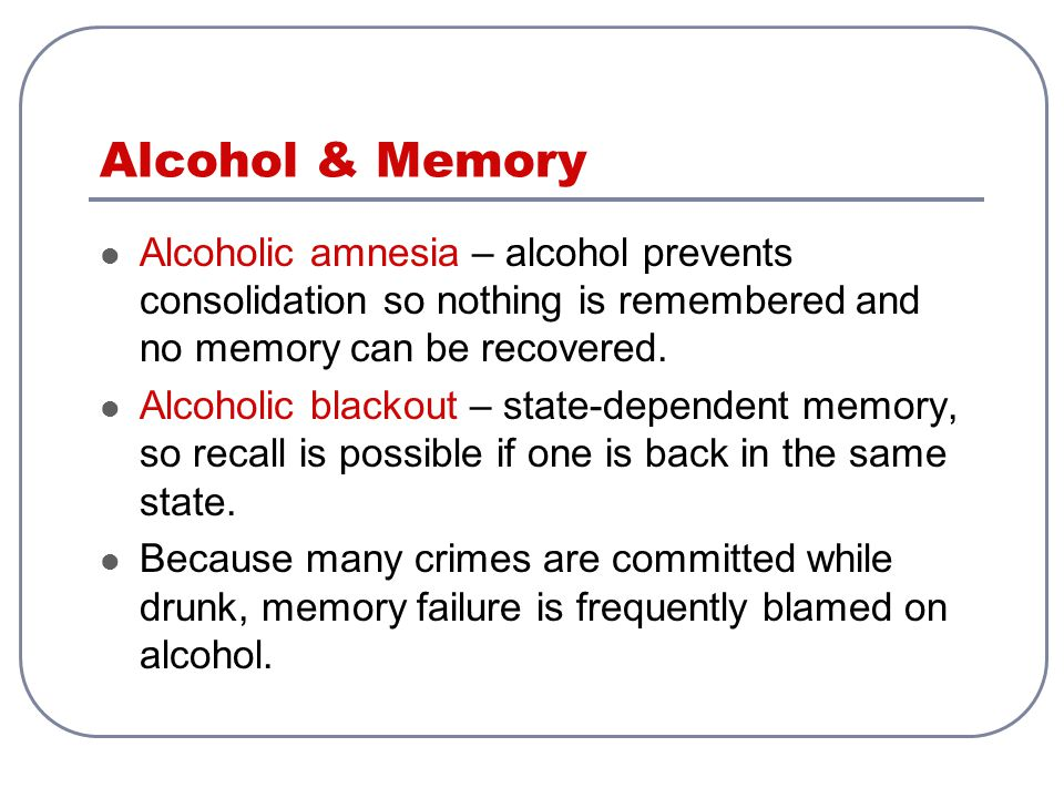 Alcohol & Memory Alcoholic amnesia – alcohol prevents consolidation so nothing is remembered and no memory can be recovered.