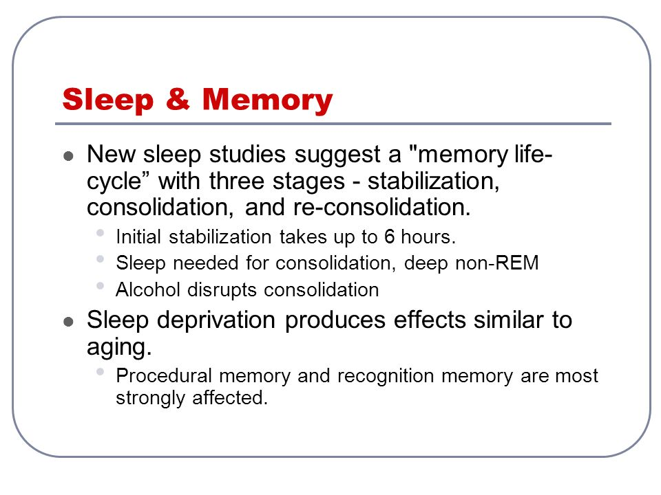 Sleep & Memory New sleep studies suggest a memory life-cycle with three stages - stabilization, consolidation, and re-consolidation.